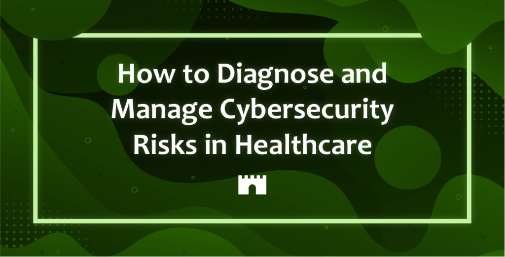 How to Diagnose and Manage Cybersecurity Risks in Healthcare